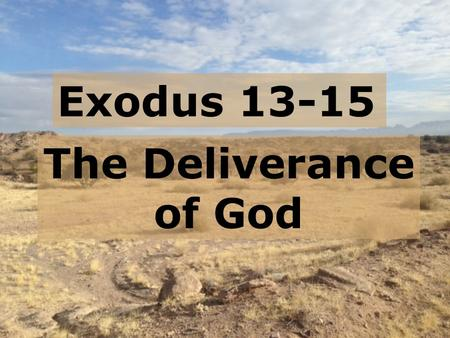 Exodus 13-15 The Deliverance of God.  Exodus 1 – a continuation of Genesis  Exodus 2 – God saving Moses  Exodus 3-4 – God calling Moses  Exodus 5-6.