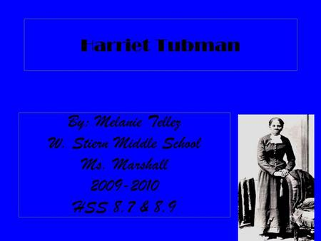 Harriet Tubman By: Melanie Tellez W. Stiern Middle School Ms. Marshall 2009-2010 HSS 8.7 & 8.9.