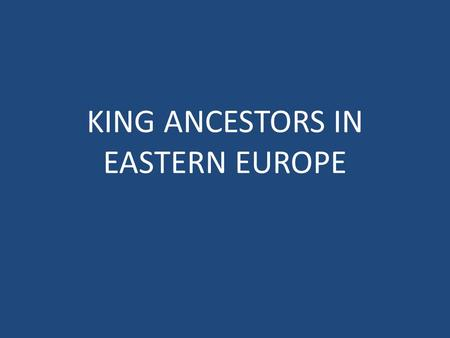 KING ANCESTORS IN EASTERN EUROPE. KING ANCESTORS IN POLAND Altho ugh Poland in now aligned primarily with Eastern Europe, historically it was tied closely.