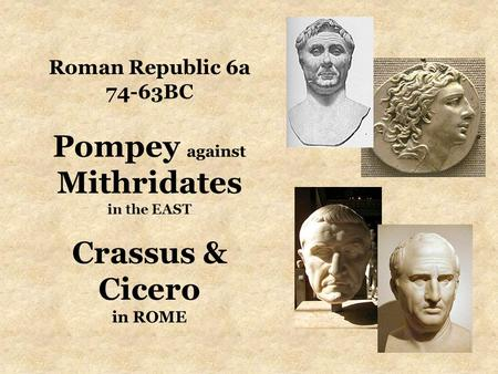 Roman Republic 6a 74-63BC Pompey against Mithridates in the EAST Crassus & Cicero in ROME.