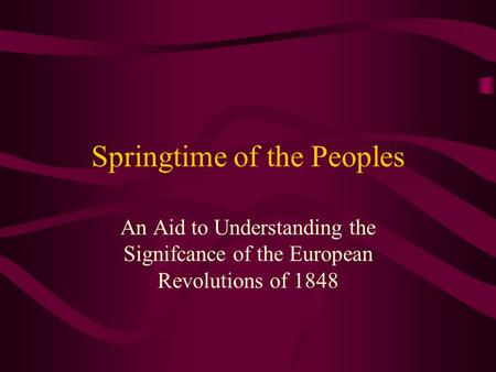Springtime of the Peoples An Aid to Understanding the Signifcance of the European Revolutions of 1848.