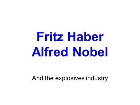 Fritz Haber Alfred Nobel And the explosives industry.