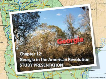 Chapter 12: Georgia in the American Revolution STUDY PRESENTATION © 2010 Clairmont Press.