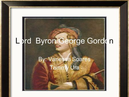 Lord Byron George Gordon By: Vanessa Soares Tammy Ura.