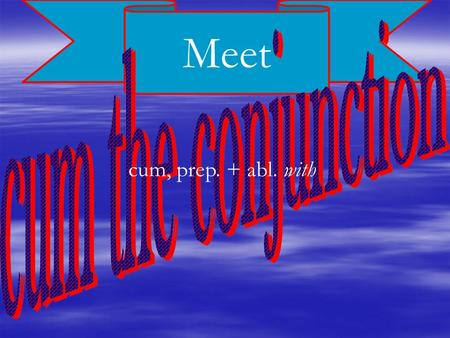 Meet cum, prep. + abl. with. cum, conj. when introduces a temporal subordinate clause Cum eum vidēbis, eum cognōscēs. When you see him, you will know.