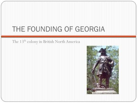 THE FOUNDING OF GEORGIA The 13 th colony in British North America.