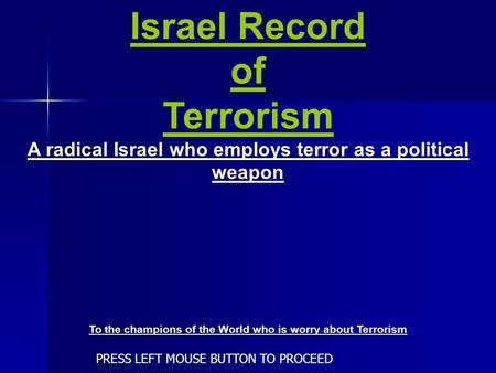 Israel Record of Terrorism A radical Israel who employs terror as a political weapon To the champions of the World who is worry about Terrorism PRESS.