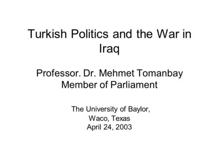 Turkish Politics and the War in Iraq Professor. Dr. Mehmet Tomanbay Member of Parliament The University of Baylor, Waco, Texas April 24, 2003.