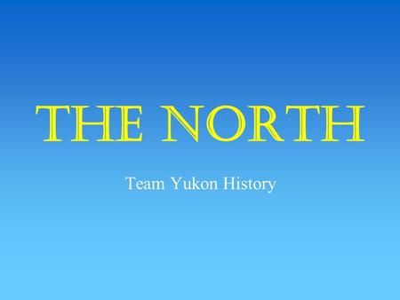 The North Team Yukon History Rocky soil Small family farms Natural harbors Fast-flowing rivers.