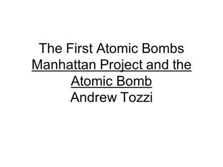The First Atomic Bombs Manhattan Project and the Atomic Bomb Andrew Tozzi.