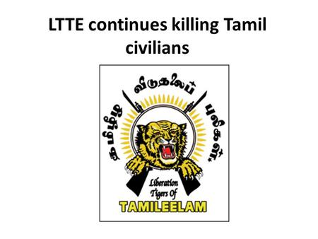 LTTE continues killing Tamil civilians. LTTE continues targeting Tamil civilians: suicide bomb attack at IDP rescue centre - Kilinochchi At least 28people.