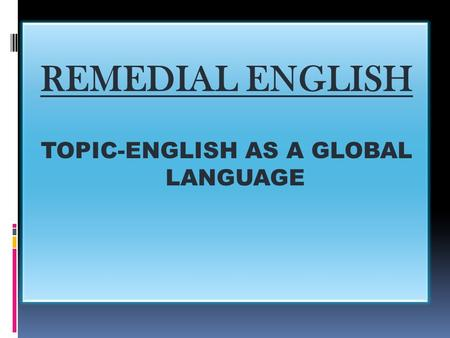 REMEDIAL ENGLISH TOPIC-ENGLISH AS A GLOBAL LANGUAGE.