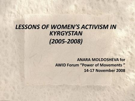 "LESSONS OF WOMEN'S ACTIVISM IN KYRGYSTAN (2005-2008) ANARA MOLDOSHEVA for AWID Forum ""Power of Movements "" 14-17 November 2008."