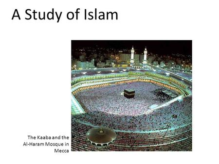 A Study of Islam The Kaaba and the Al-Haram Mosque in Mecca.