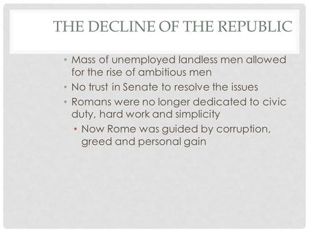 THE DECLINE OF THE REPUBLIC Mass of unemployed landless men allowed for the rise of ambitious men No trust in Senate to resolve the issues Romans were.