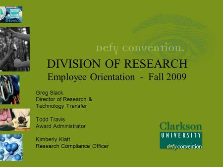DIVISION OF RESEARCH Employee Orientation - Fall 2009 Greg Slack Director of Research & Technology Transfer Todd Travis Award Administrator Kimberly Klatt.