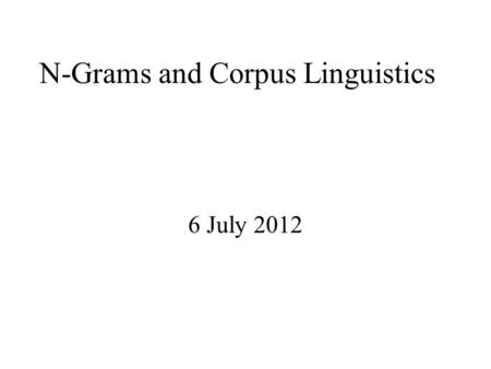 "N-Grams and Corpus Linguistics 6 July 2012. Linguistics vs. Engineering ""But it must be recognized that the notion of ""probability of a sentence"" is an."