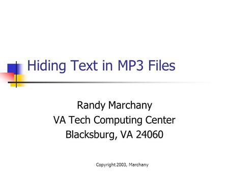 Copyright 2003, Marchany Hiding Text in MP3 Files Randy Marchany VA Tech Computing Center Blacksburg, VA 24060.
