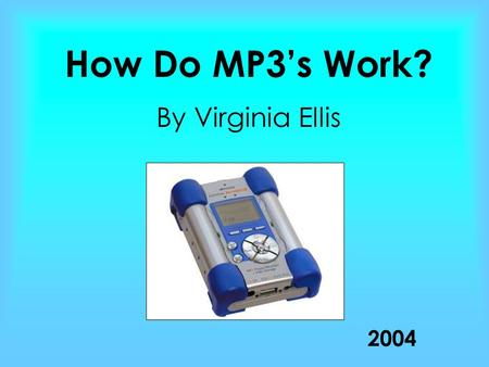 How Do MP3's Work? By Virginia Ellis 2004. History Of MP3 19852004 1989 19901997 1999 Started in the mid 1980's at Fraunhofer Institute in Germany where.