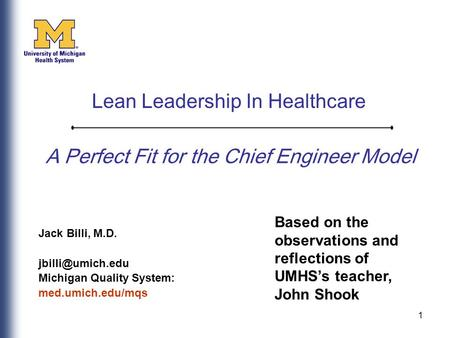 1 A Perfect Fit for the Chief Engineer Model Jack Billi, M.D. Michigan Quality System: med.umich.edu/mqs Lean Leadership In Healthcare.