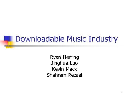 1 Downloadable Music Industry Ryan Herring Jinghua Luo Kevin Mack Shahram Rezaei.