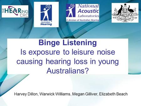Binge Listening Is exposure to leisure noise causing hearing loss in young Australians? Harvey Dillon, Warwick Williams, Megan Gilliver, Elizabeth Beach.