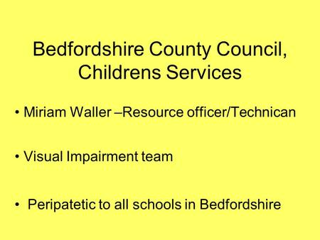 Bedfordshire County Council, Childrens Services Miriam Waller –Resource officer/Technican Visual Impairment team Peripatetic to all schools in Bedfordshire.