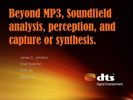 4/13/20151 Beyond MP3, Soundfield analysis, perception, and capture or synthesis. James D. Johnston Chief Scientist DTS, Inc.
