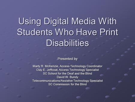 Using Digital Media With Students Who Have Print Disabilities Presented by Marty R. McKenzie, Access Technology Coordinator Clay E. Jeffcoat, Access Technology.