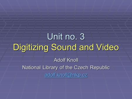 Unit no. 3 Digitizing Sound and Video Adolf Knoll National Library of the Czech Republic