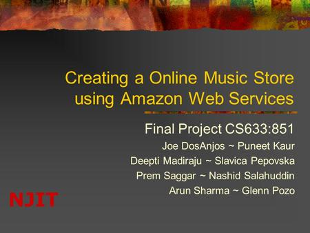 NJIT Creating a Online Music Store using Amazon Web Services Final Project CS633:851 Joe DosAnjos ~ Puneet Kaur Deepti Madiraju ~ Slavica Pepovska Prem.