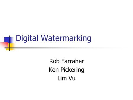 Digital Watermarking Rob Farraher Ken Pickering Lim Vu.