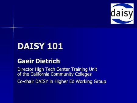 DAISY 101 Gaeir Dietrich Director High Tech Center Training Unit of the California Community Colleges Co-chair DAISY in Higher Ed Working Group.