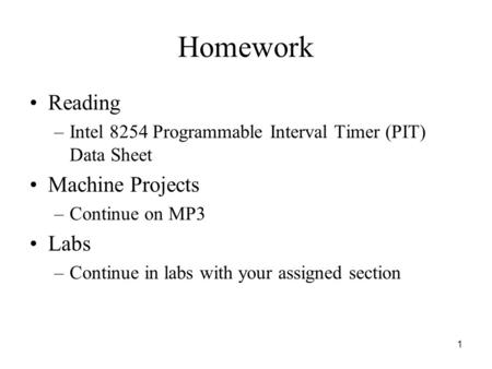 1 Homework Reading –Intel 8254 Programmable Interval Timer (PIT) Data Sheet Machine Projects –Continue on MP3 Labs –Continue in labs with your assigned.