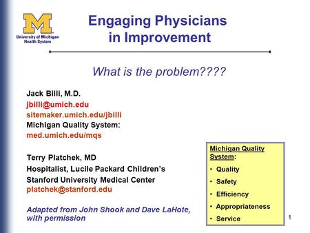 1 What is the problem???? Jack Billi, M.D. sitemaker.umich.edu/jbilli Michigan Quality System: med.umich.edu/mqs Terry Platchek, MD Hospitalist,