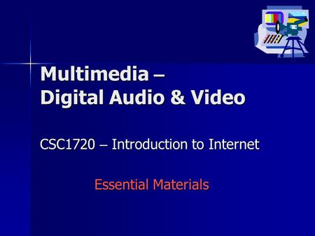 Multimedia – Digital Audio & Video CSC1720 – Introduction to Internet Essential Materials.
