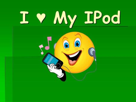 I ♥ My IPod.  How often do you listen to your MP3 Player or IPod?  Do you like to put on your headphones and crank up the volume on your favorite song?