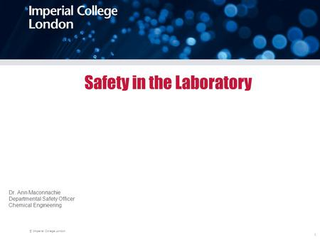 © Imperial College London 1 Safety in the Laboratory Dr. Ann Maconnachie Departmental Safety Officer Chemical Engineering.