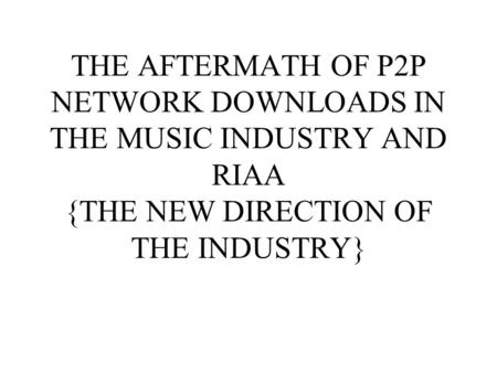 THE AFTERMATH OF P2P NETWORK DOWNLOADS IN THE MUSIC INDUSTRY AND RIAA {THE NEW DIRECTION OF THE INDUSTRY}