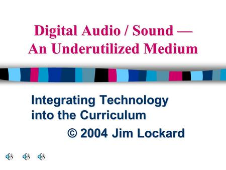 Digital Audio / Sound — An Underutilized Medium Integrating Technology into the Curriculum © 2004 Jim Lockard.
