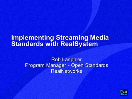 Implementing Streaming Media Standards with RealSystem Rob Lanphier Program Manager - Open Standards RealNetworks.
