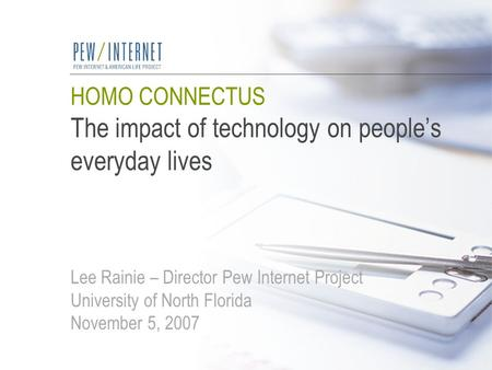 HOMO CONNECTUS The impact of technology on people's everyday lives Lee Rainie – Director Pew Internet Project University of North Florida November 5, 2007.