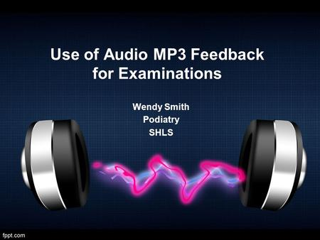 Use of Audio MP3 Feedback for Examinations Wendy Smith Podiatry SHLS.