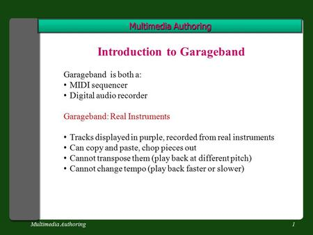 Multimedia Authoring1 Introduction to Garageband Garageband is both a: MIDI sequencer Digital audio recorder Garageband: Real Instruments Tracks displayed.