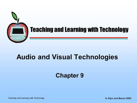 Teaching and Learning with Technology  Allyn and Bacon 2002 Audio and Visual Technologies Chapter 9 Teaching and Learning with Technology.