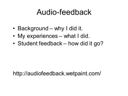 Audio-feedback Background – why I did it. My experiences – what I did. Student feedback – how did it go?