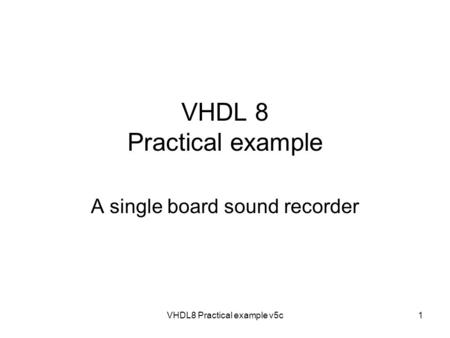 VHDL8 Practical example v5c1 VHDL 8 Practical example A single board sound recorder.