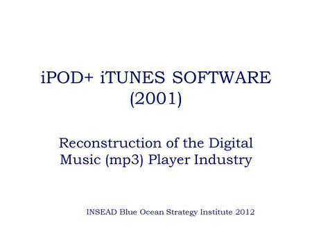 IPOD+ iTUNES SOFTWARE (2001) Reconstruction of the Digital Music (mp3) Player Industry INSEAD Blue Ocean Strategy Institute 2012.