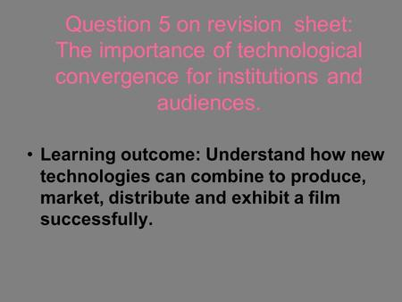 Question 5 on revision sheet: The importance of technological convergence for institutions and audiences. Learning outcome: Understand how new technologies.