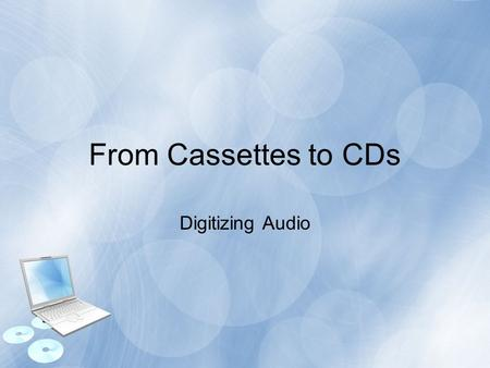 From Cassettes to CDs Digitizing Audio. Topics Overview Tools Required Media Types Preparing the Computer Recording the Audio Editing the Audio Creating.